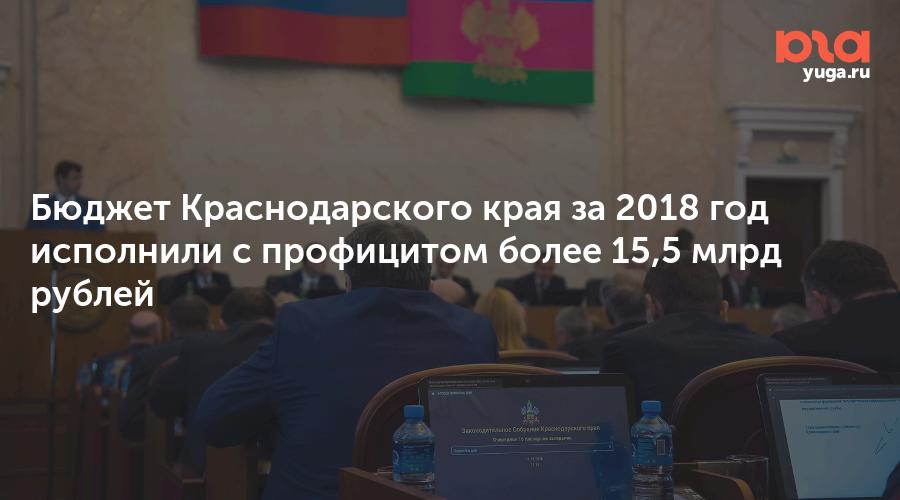 Бюджет Краснодарского края за 2018 год исполнили с профицитом более 15,5 млрд рублей